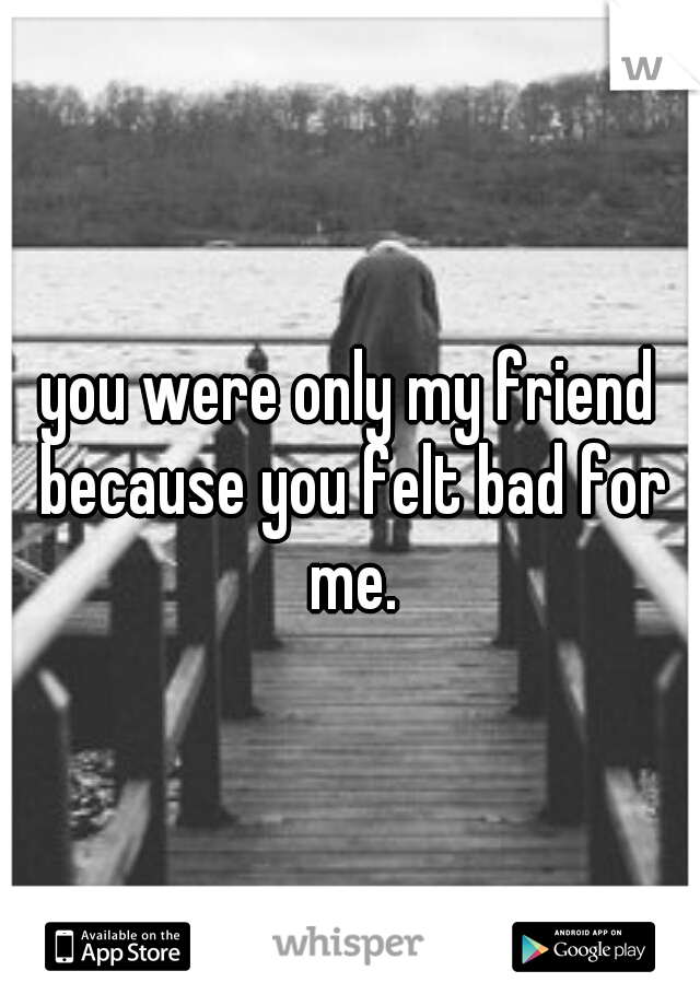 you were only my friend because you felt bad for me.
