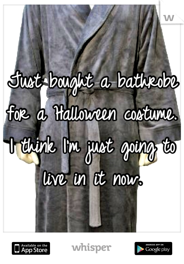 Just bought a bathrobe for a Halloween costume. I think I'm just going to live in it now.