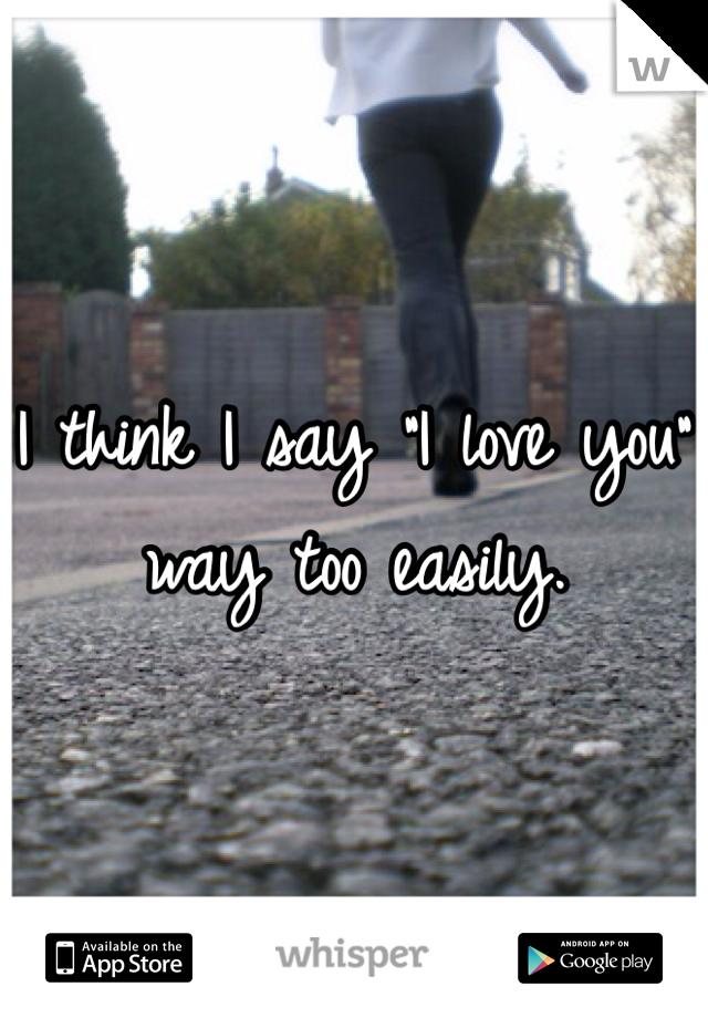 "I think I say ""I love you"" way too easily."