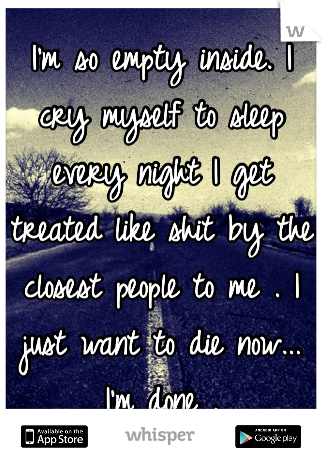 I'm so empty inside. I cry myself to sleep every night I get treated like shit by the closest people to me . I just want to die now... I'm done .