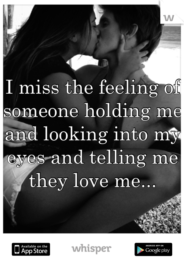 I miss the feeling of someone holding me and looking into my eyes and telling me they love me...