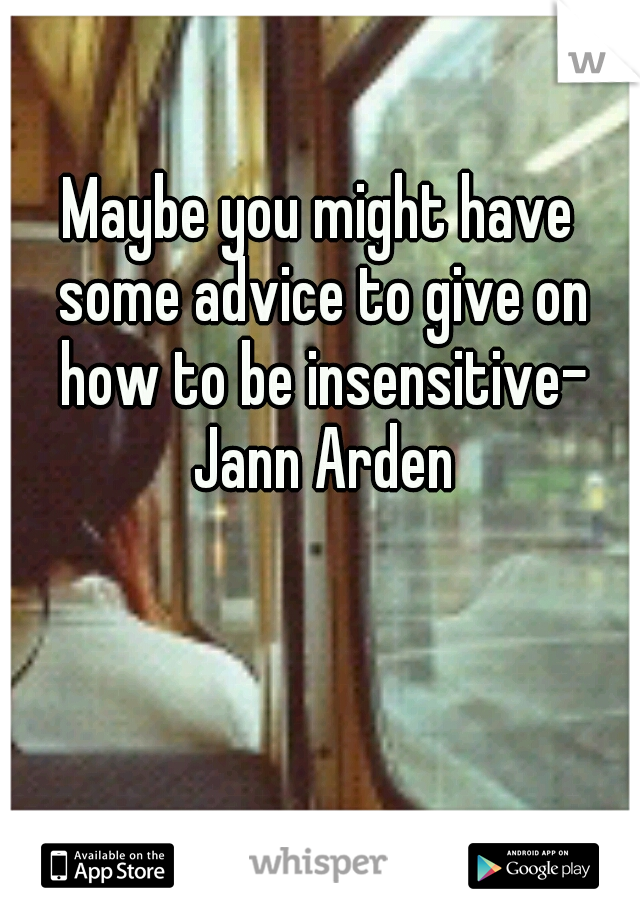 Maybe you might have some advice to give on how to be insensitive- Jann Arden