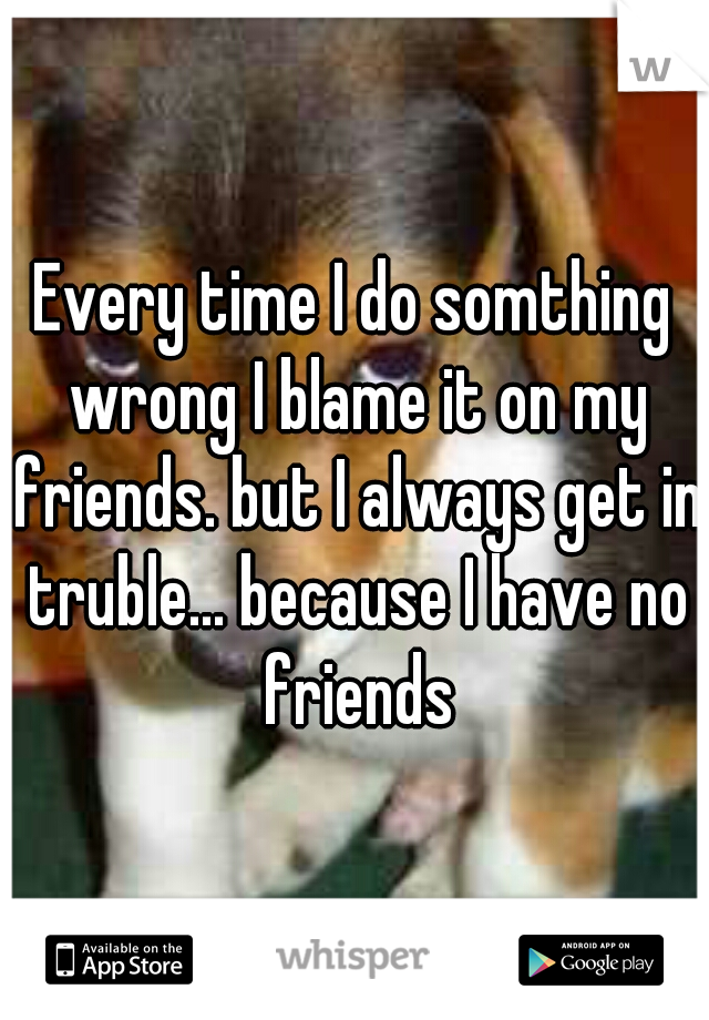 Every time I do somthing wrong I blame it on my friends. but I always get in truble... because I have no friends