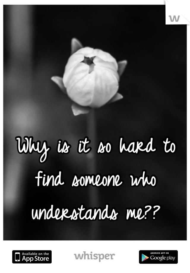Why is it so hard to find someone who understands me??