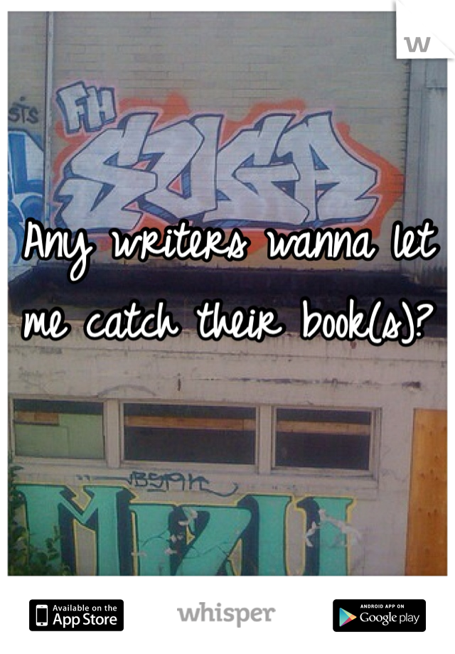 Any writers wanna let me catch their book(s)?