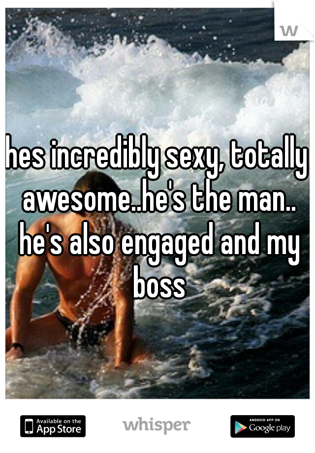 hes incredibly sexy, totally awesome..he's the man.. he's also engaged and my boss