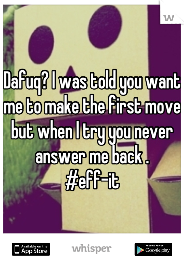 Dafuq? I was told you want me to make the first move but when I try you never answer me back .  #eff-it