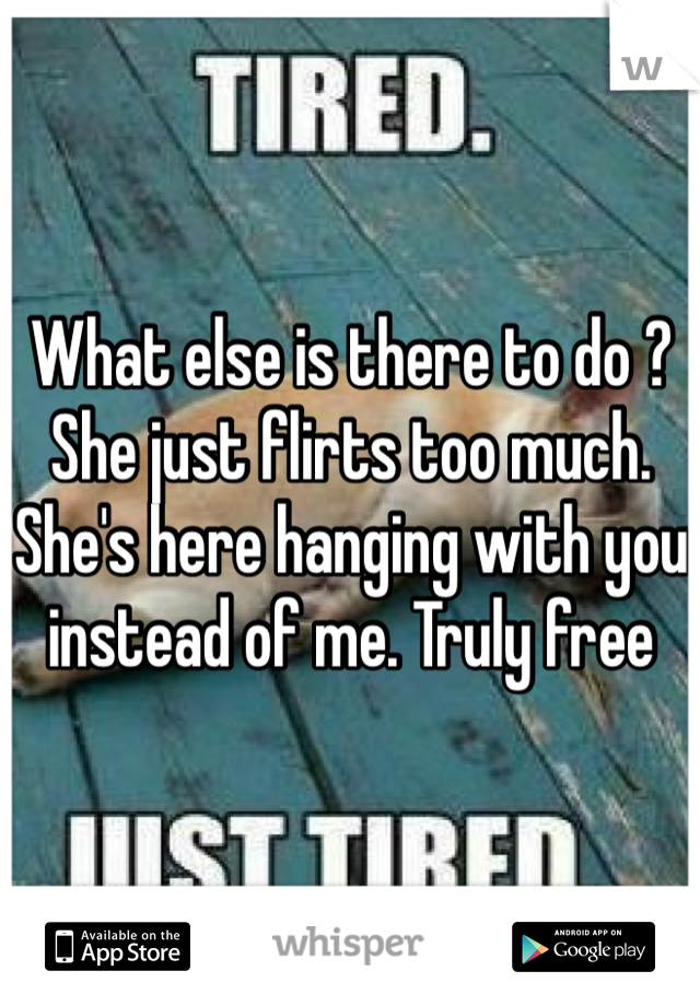 What else is there to do ? She just flirts too much. She's here hanging with you instead of me. Truly free
