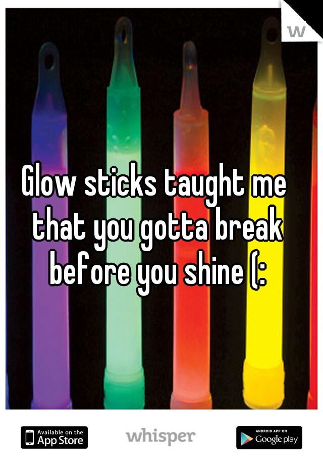 Glow sticks taught me that you gotta break before you shine (:
