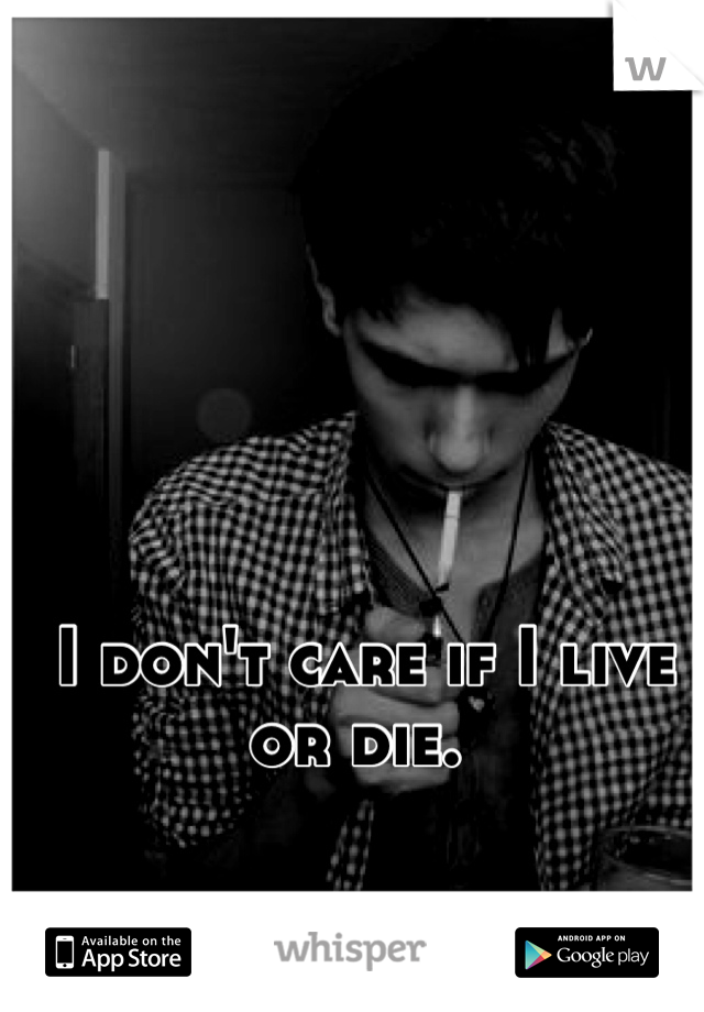 I don't care if I live or die.