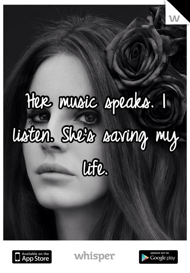 Her music speaks. I listen. She's saving my life.