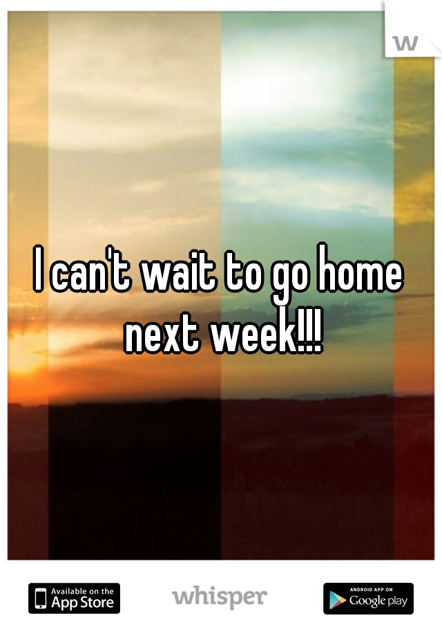 I can't wait to go home next week!!!