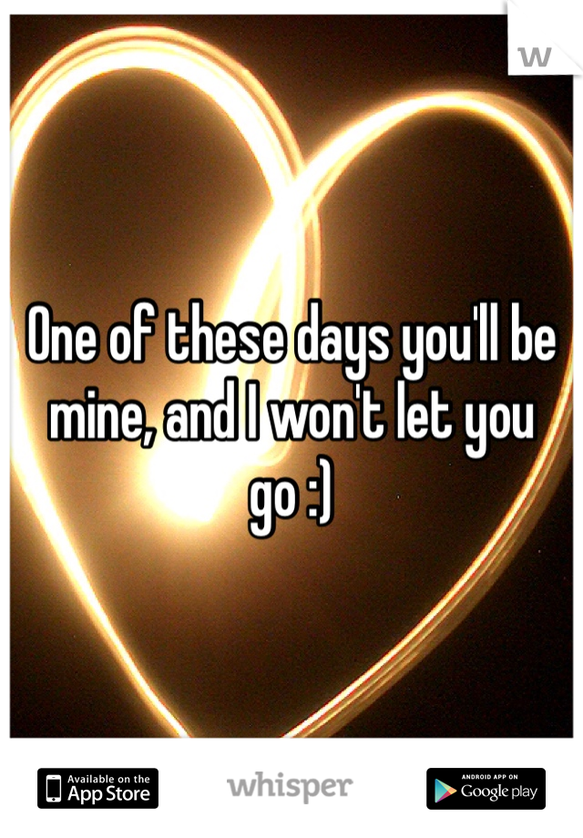 One of these days you'll be mine, and I won't let you go :)