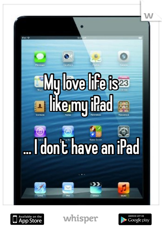My love life is like my iPad  ... I don't have an iPad