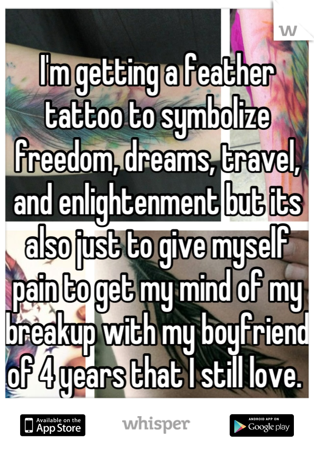 I'm getting a feather tattoo to symbolize freedom, dreams, travel, and enlightenment but its also just to give myself pain to get my mind of my breakup with my boyfriend of 4 years that I still love.