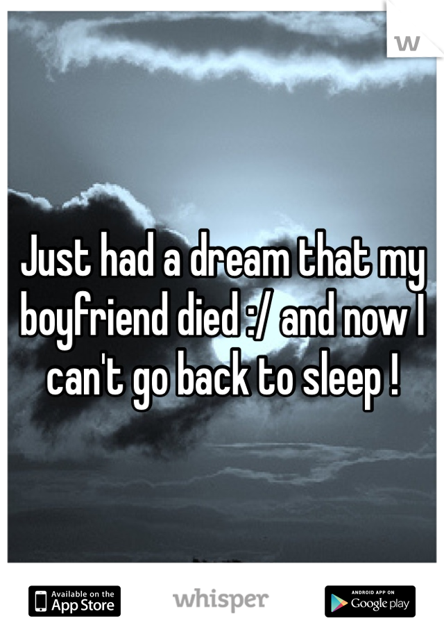 Just had a dream that my boyfriend died :/ and now I can't go back to sleep !