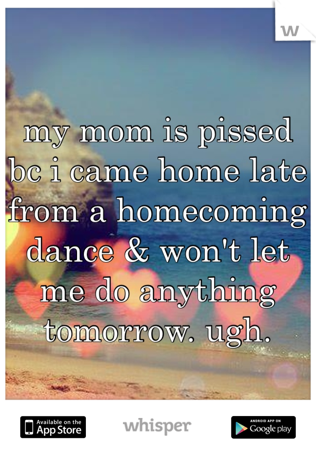 my mom is pissed bc i came home late from a homecoming dance & won't let me do anything tomorrow. ugh.