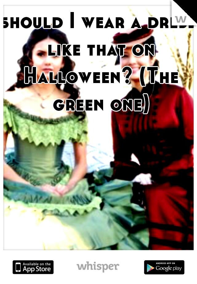 should I wear a dress like that on Halloween? (The green one)