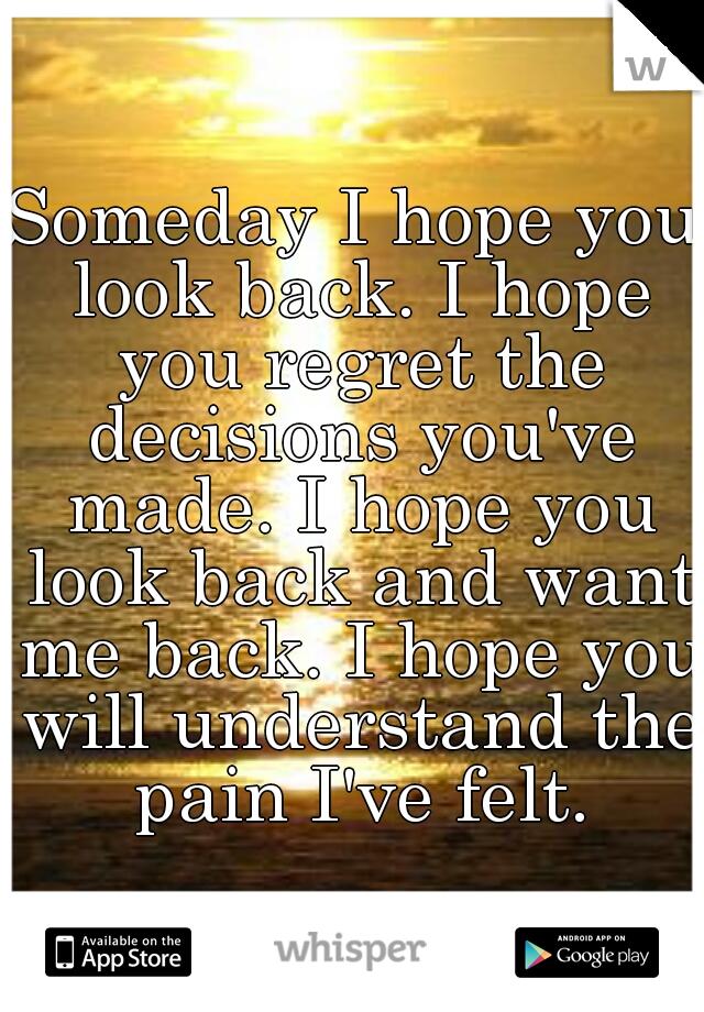 Someday I hope you look back. I hope you regret the decisions you've made. I hope you look back and want me back. I hope you will understand the pain I've felt.