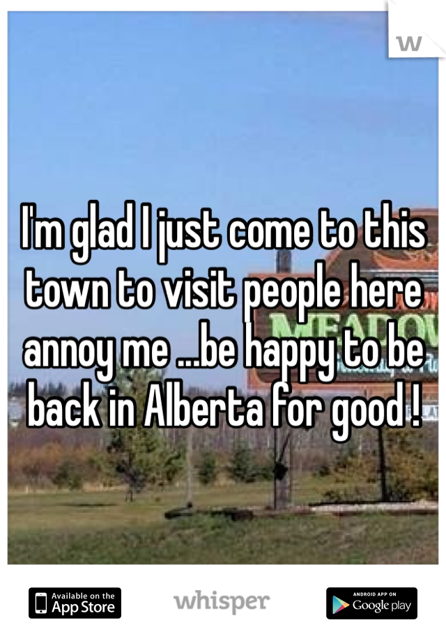 I'm glad I just come to this town to visit people here annoy me ...be happy to be back in Alberta for good !