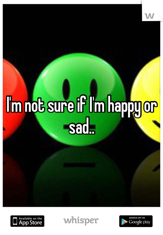 I'm not sure if I'm happy or sad..