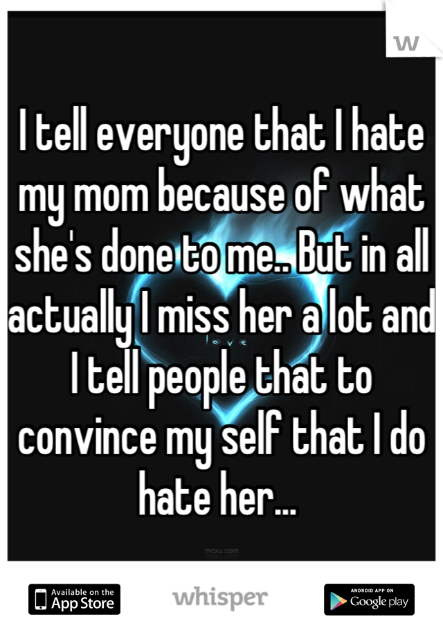I tell everyone that I hate my mom because of what she's done to me.. But in all actually I miss her a lot and I tell people that to convince my self that I do hate her...