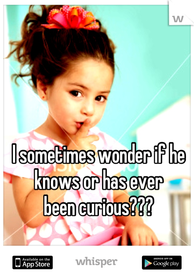 I sometimes wonder if he  knows or has ever  been curious???