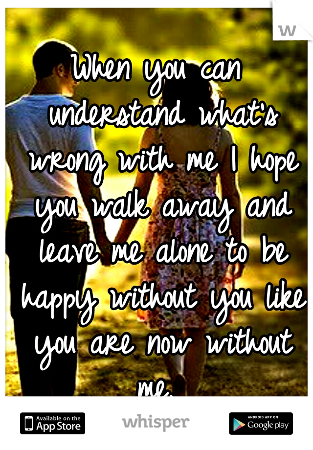 When you can understand what's wrong with me I hope you walk away and leave me alone to be happy without you like you are now without me.