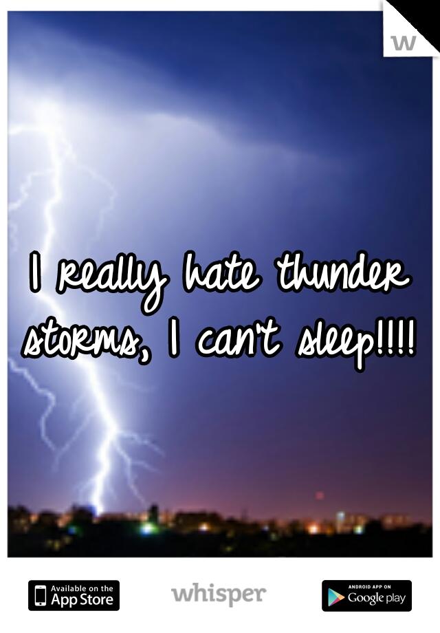 I really hate thunder storms, I can't sleep!!!!