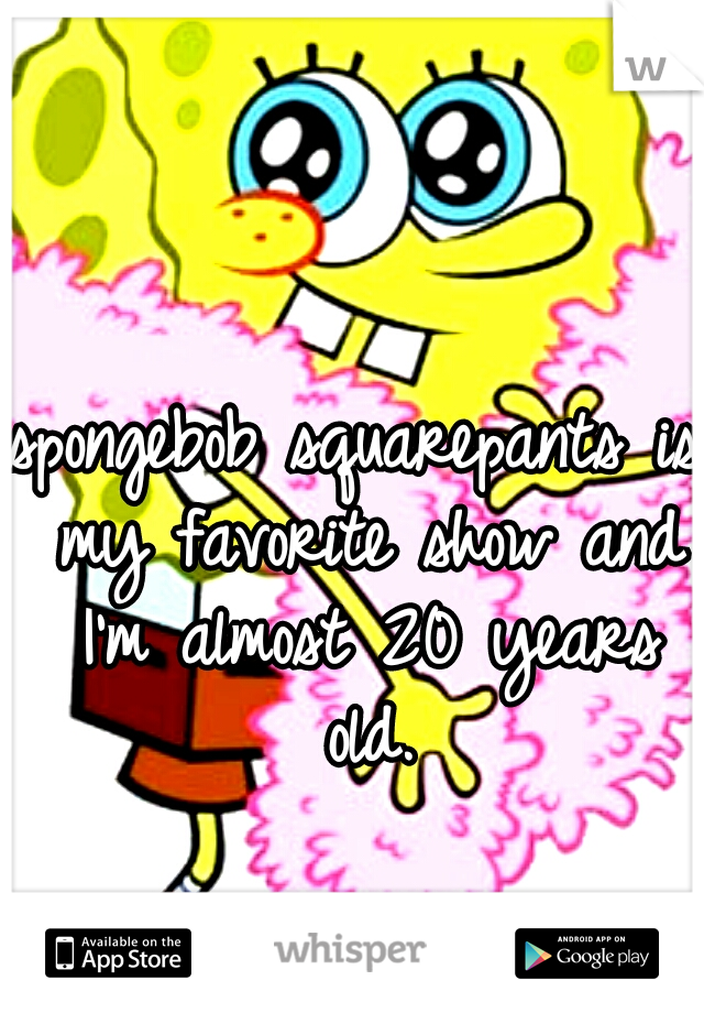 spongebob squarepants is my favorite show and I'm almost 20 years old.