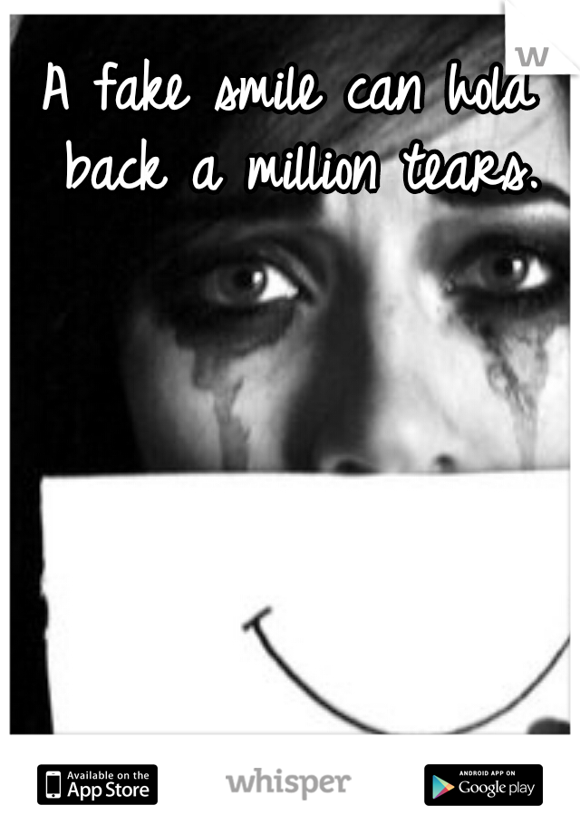 A fake smile can hold back a million tears.