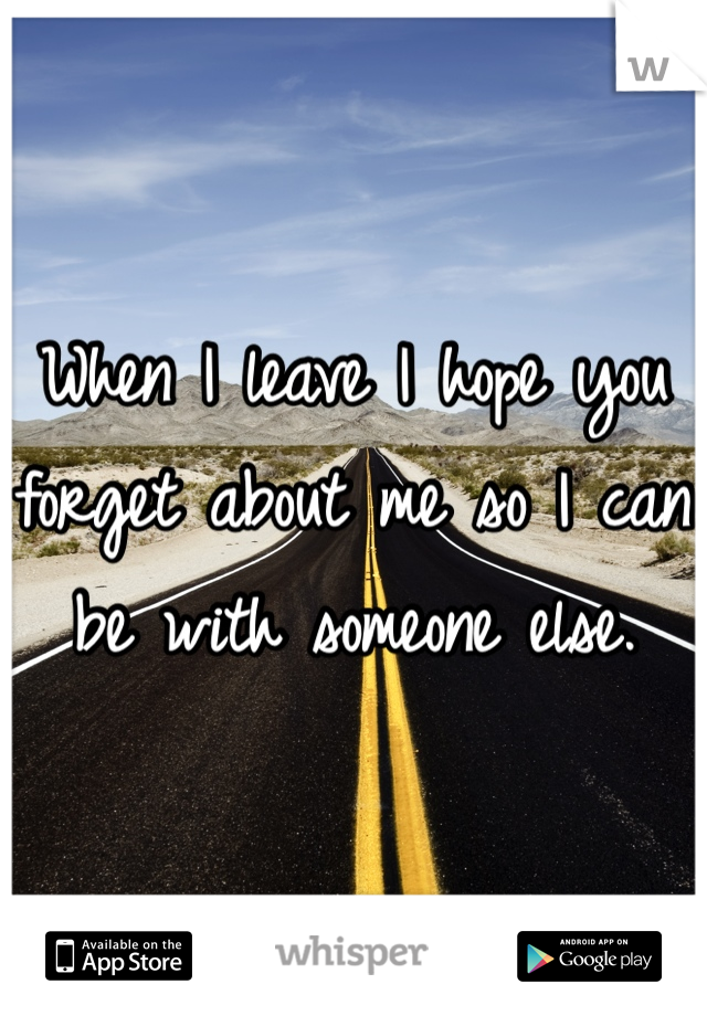 When I leave I hope you forget about me so I can be with someone else.
