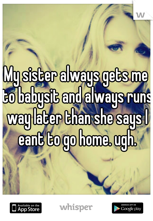 My sister always gets me to babysit and always runs way later than she says I eant to go home. ugh.