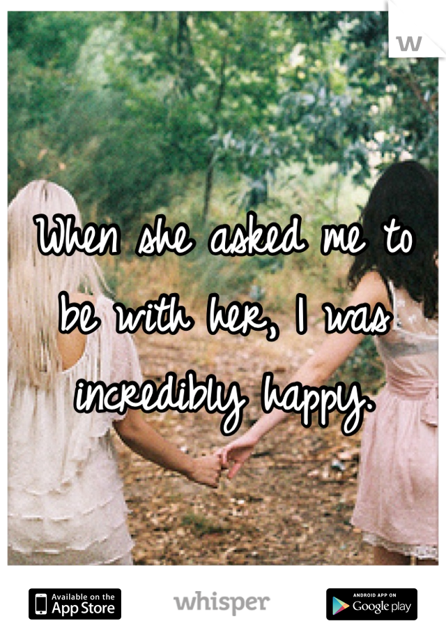 When she asked me to be with her, I was incredibly happy.