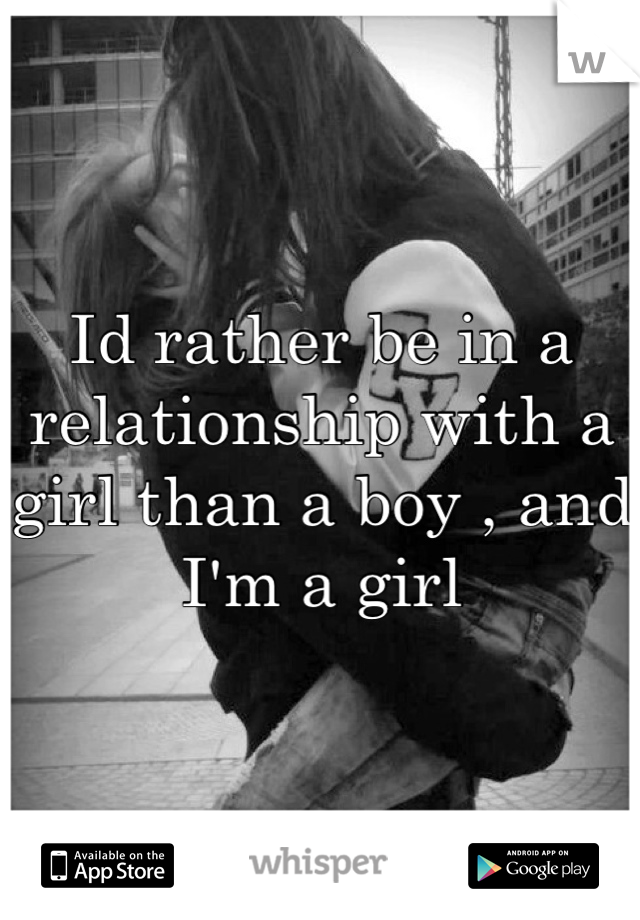 Id rather be in a relationship with a girl than a boy , and I'm a girl