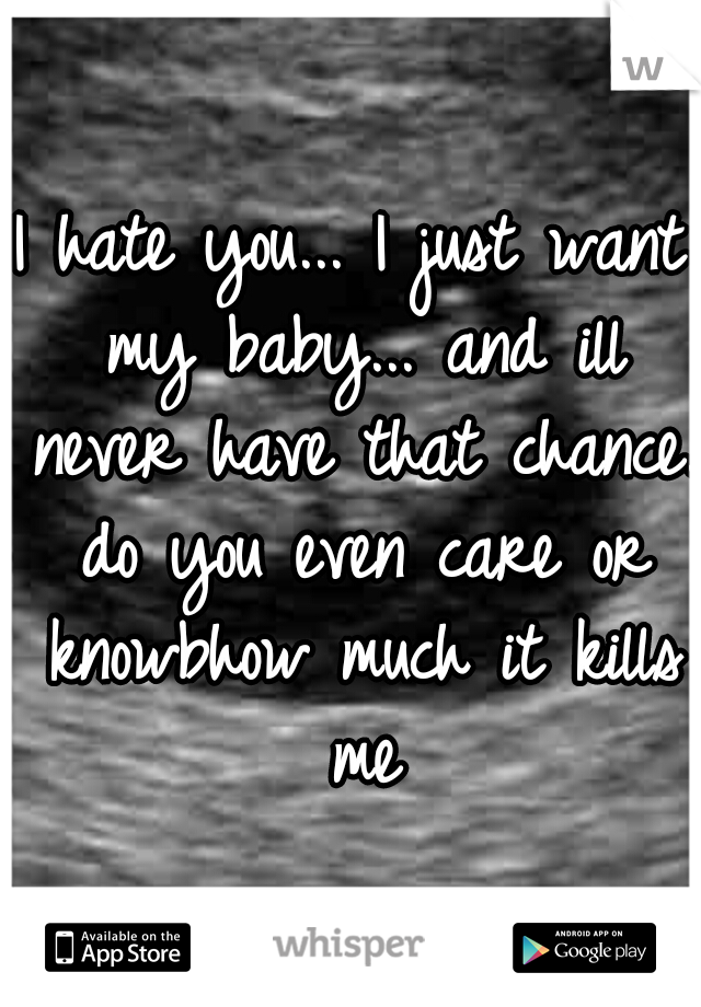 I hate you... I just want my baby... and ill never have that chance. do you even care or knowbhow much it kills me