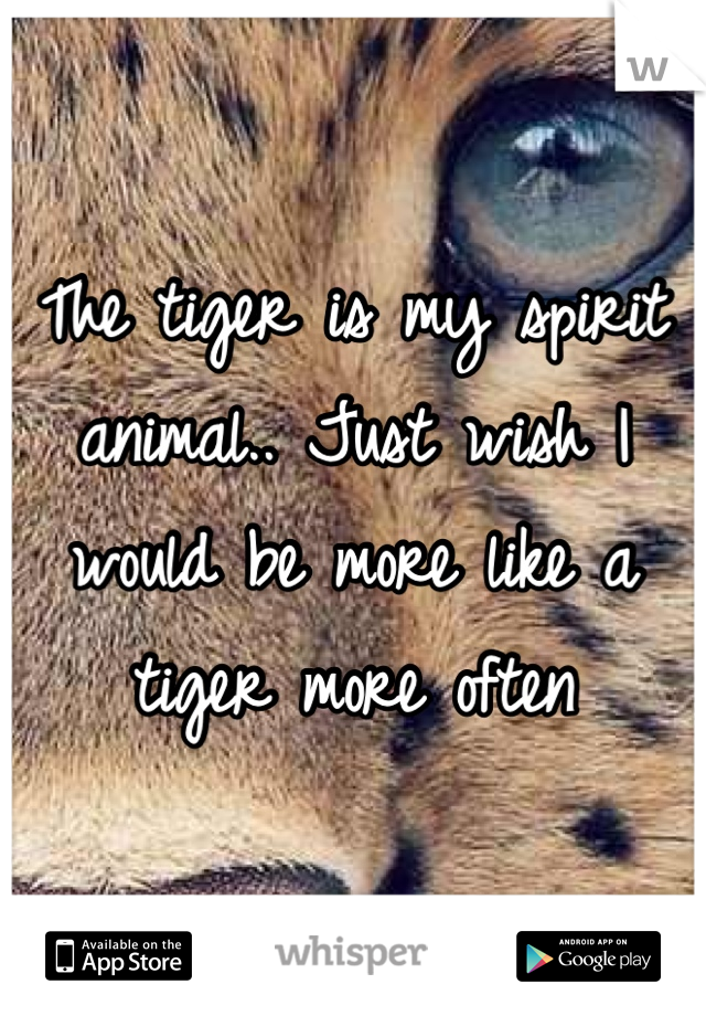 The tiger is my spirit animal.. Just wish I would be more like a tiger more often