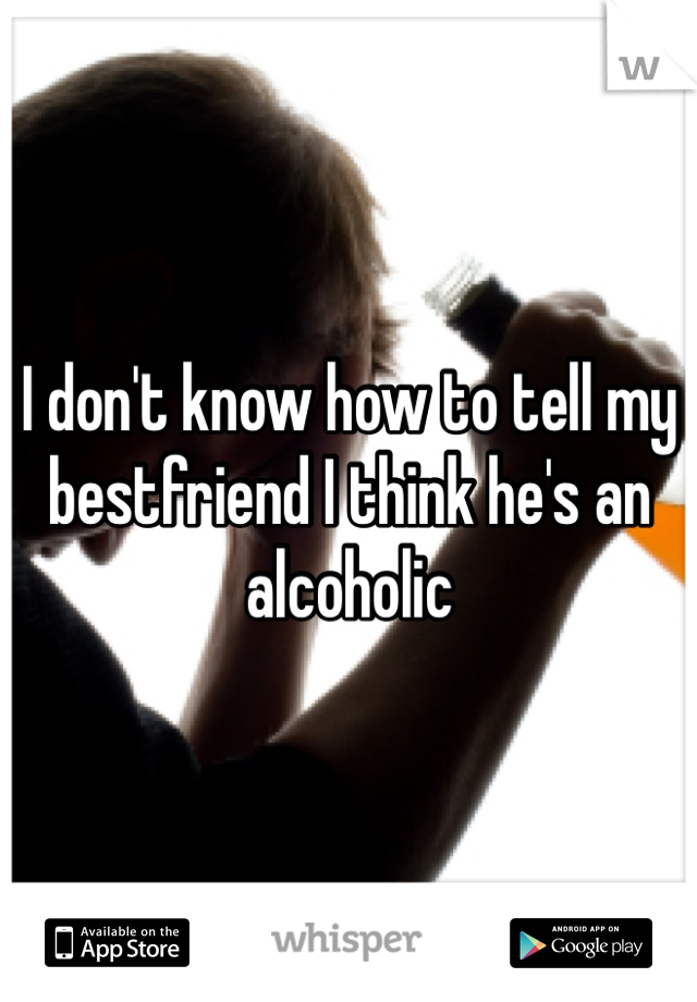 I don't know how to tell my bestfriend I think he's an alcoholic