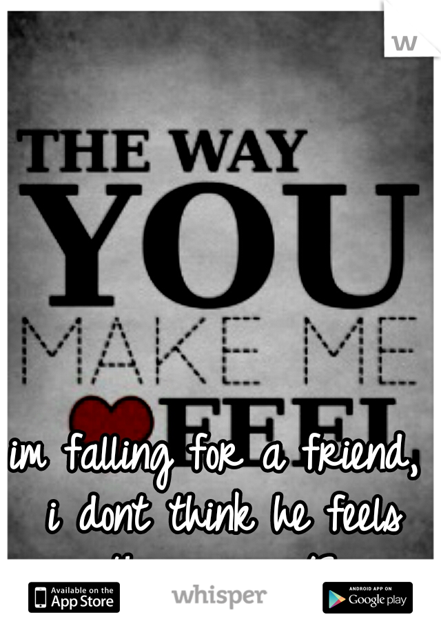 im falling for a friend, i dont think he feels the same </3