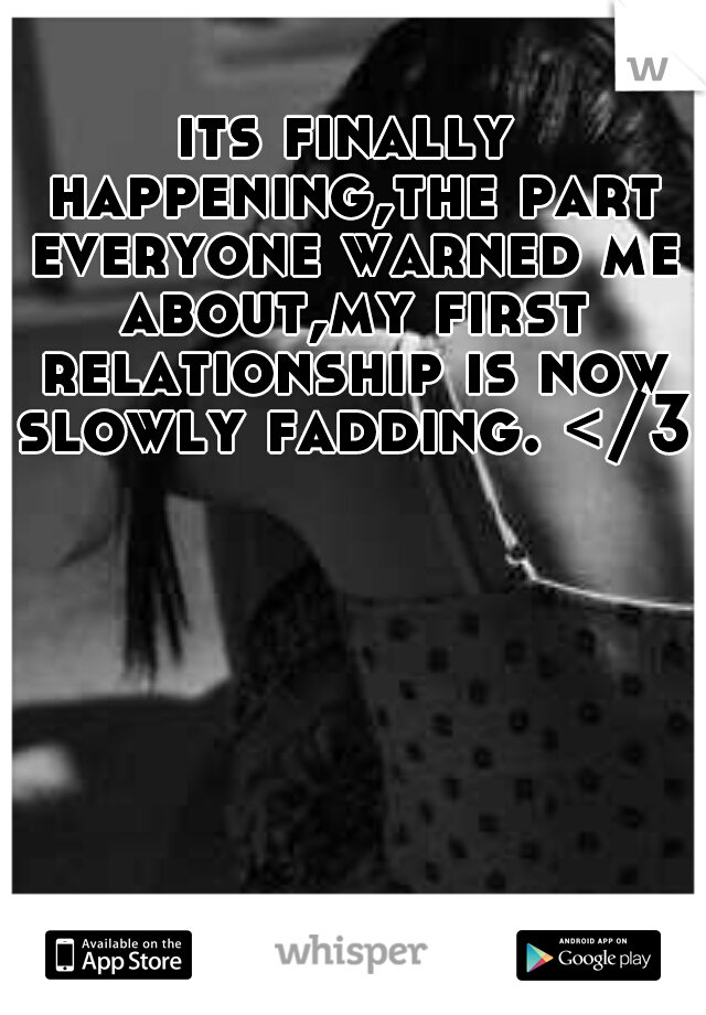 its finally happening,the part everyone warned me about,my first relationship is now slowly fadding. </3
