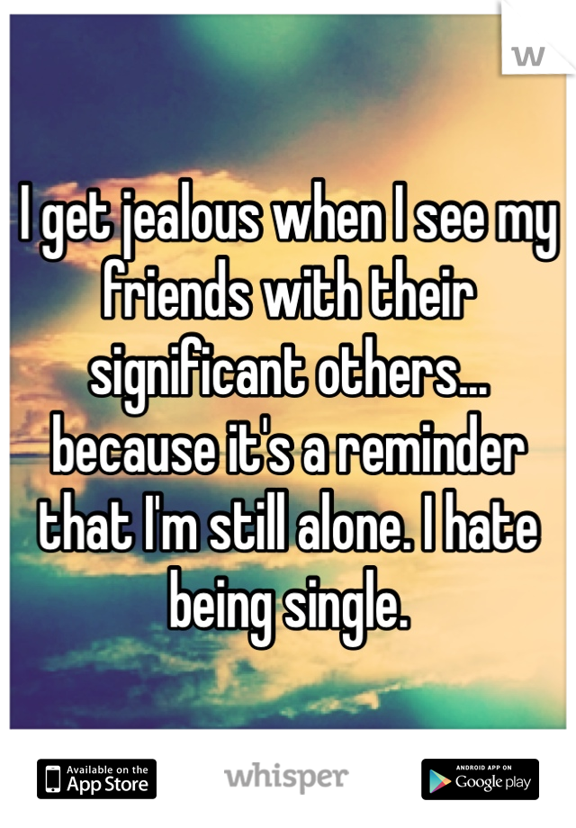 I get jealous when I see my friends with their significant others... because it's a reminder that I'm still alone. I hate being single.