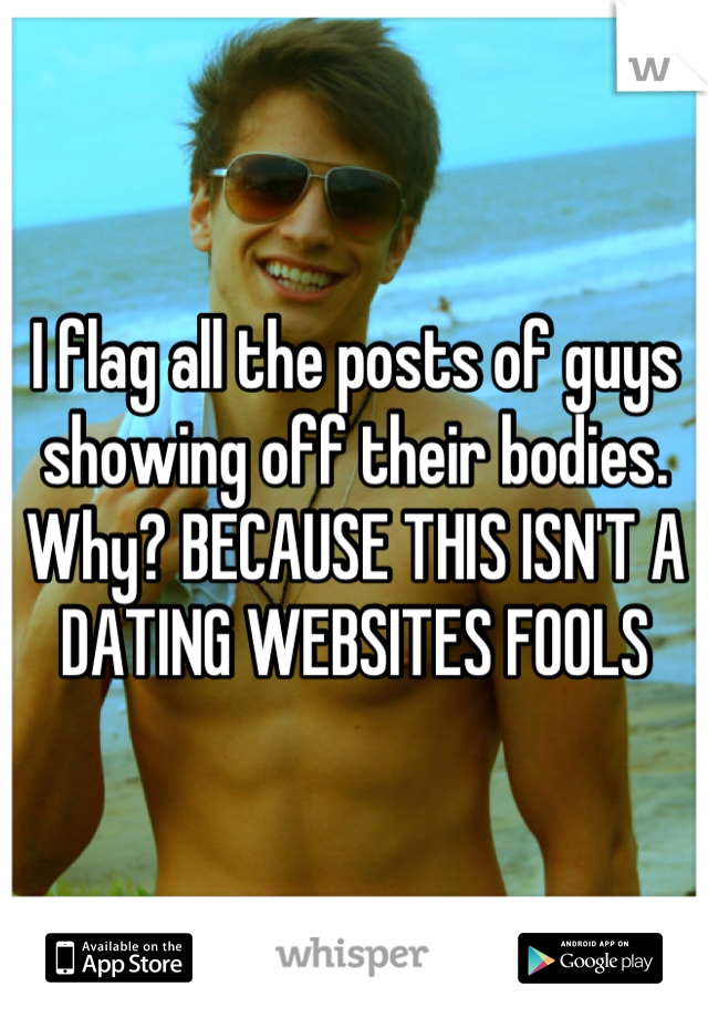 I flag all the posts of guys showing off their bodies. Why? BECAUSE THIS ISN'T A DATING WEBSITES FOOLS