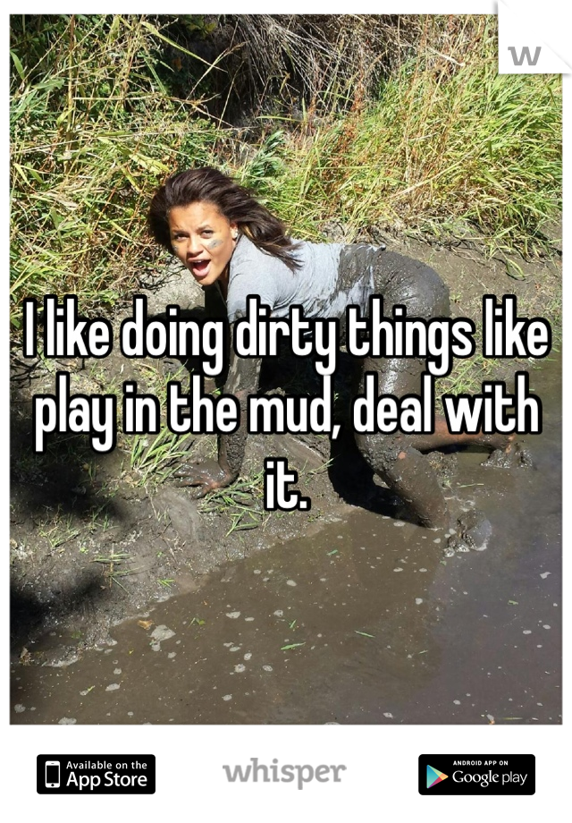 I like doing dirty things like play in the mud, deal with it.