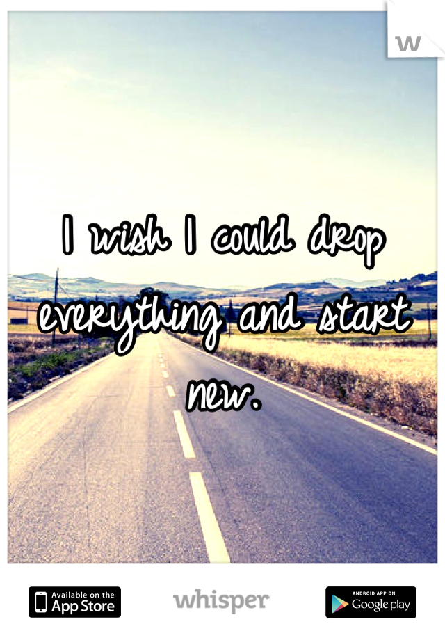 I wish I could drop everything and start new.