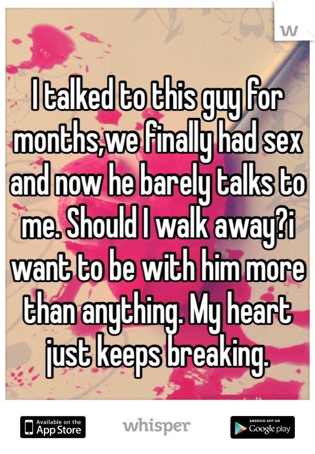 I talked to this guy for months,we finally had sex and now he barely talks to me. Should I walk away?i want to be with him more than anything. My heart just keeps breaking.