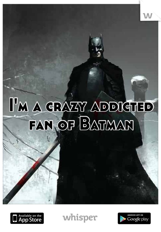 I'm a crazy addicted fan of Batman