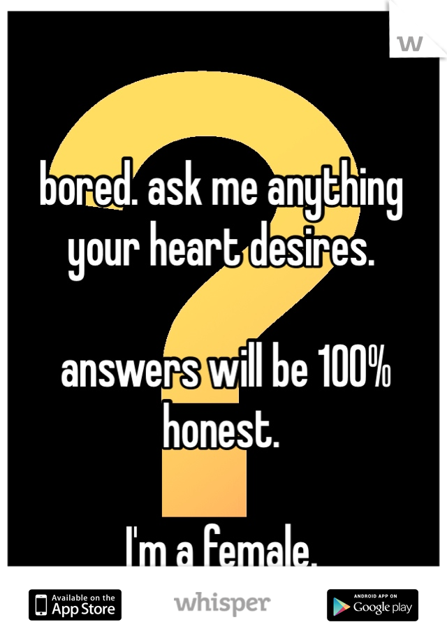 bored. ask me anything your heart desires.   answers will be 100% honest.   I'm a female.