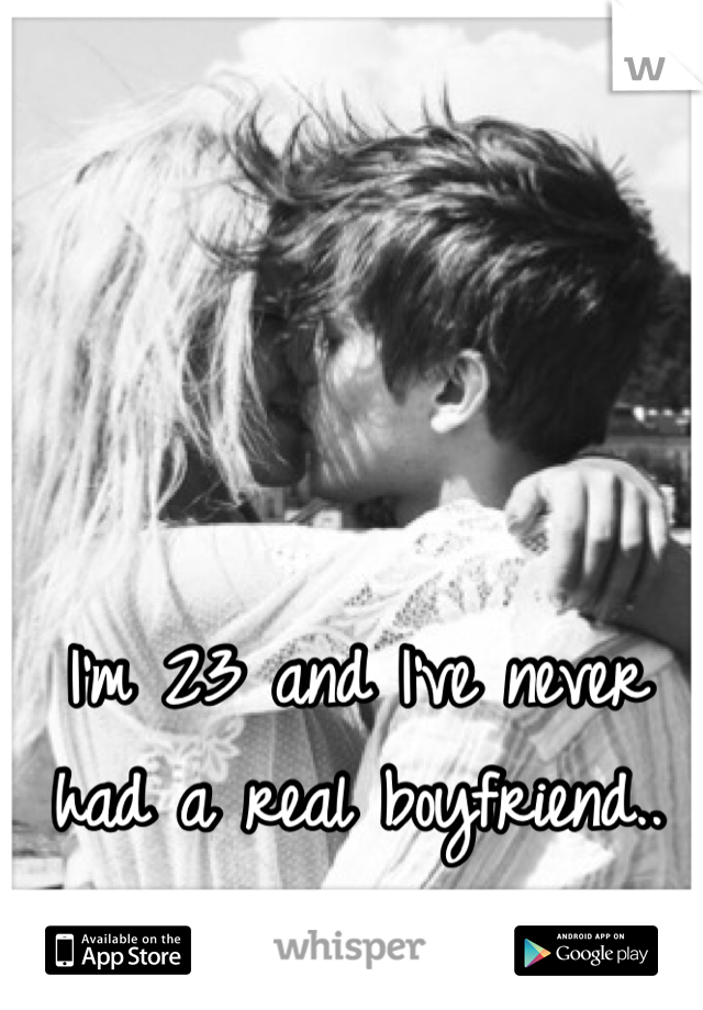 I'm 23 and I've never had a real boyfriend..