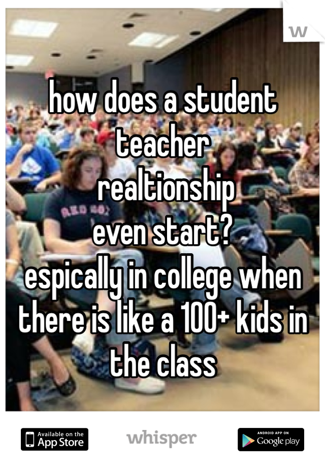 how does a student teacher  realtionship  even start?  espically in college when there is like a 100+ kids in the class