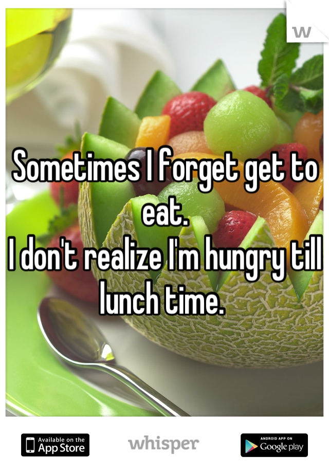 Sometimes I forget get to eat.  I don't realize I'm hungry till lunch time.